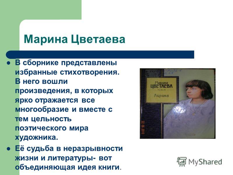 Марина Цветаева В сборнике представлены избранные стихотворения. В него вошли произведения, в которых ярко отражается все многообразие и вместе с тем цельность поэтического мира художника. Её судьба в неразрывности жизни и литературы- вот объединяюща