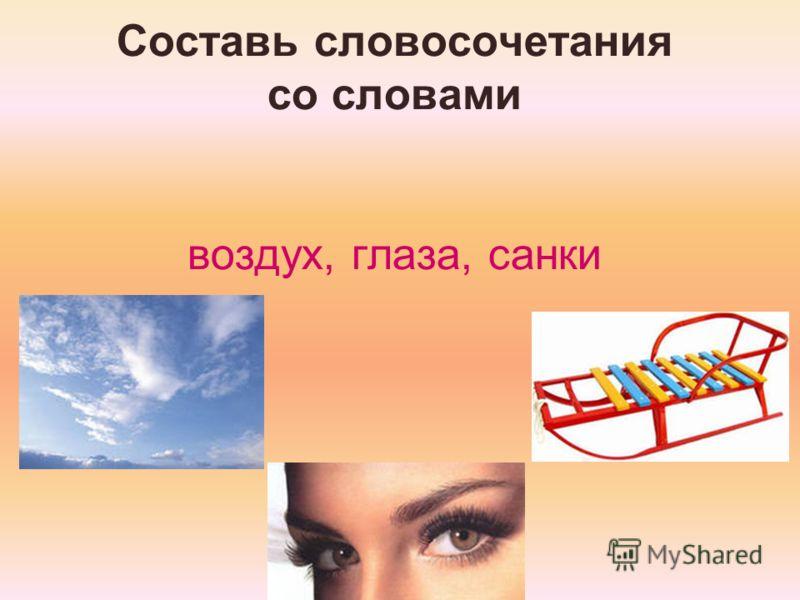 Составь словосочетания со словами воздух, глаза, санки