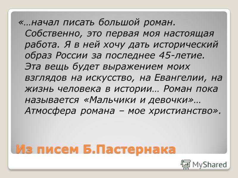 Из писем Б.Пастернака «…начал писать большой роман. Собственно, это первая моя настоящая работа. Я в ней хочу дать исторический образ России за последнее 45-летие. Эта вещь будет выражением моих взглядов на искусство, на Евангелии, на жизнь человека