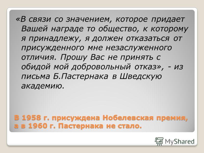 В 1958 г. присуждена Нобелевская премия, а в 1960 г. Пастернака не стало. «В связи со значением, которое придает Вашей награде то общество, к которому я принадлежу, я должен отказаться от присужденного мне незаслуженного отличия. Прошу Вас не принять