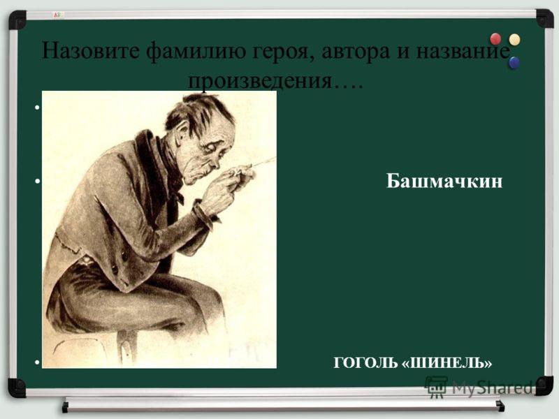 Назовите фамилию героя, автора и название произведения…. Башмачкин Н. В. ГОГОЛЬ «ШИНЕЛЬ»
