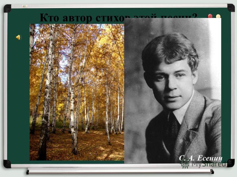 Кто автор стихов этой песни? С. А. Есенин