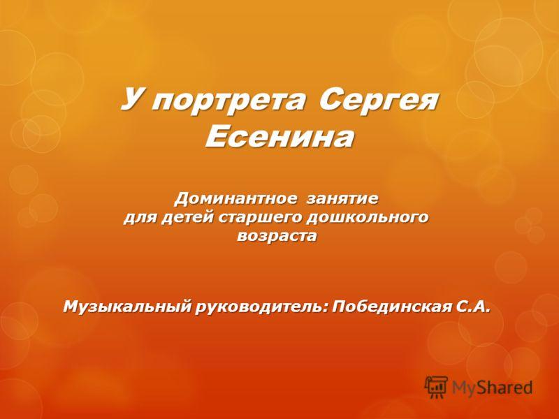 У портрета Сергея Есенина Доминантное занятие для детей старшего дошкольного возраста Музыкальный руководитель: Побединская С.А.