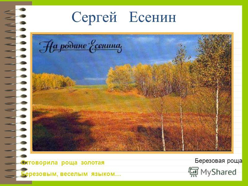 Сергей Есенин Отговорила роща золотая Березовым, веселым языком… Березовая роща