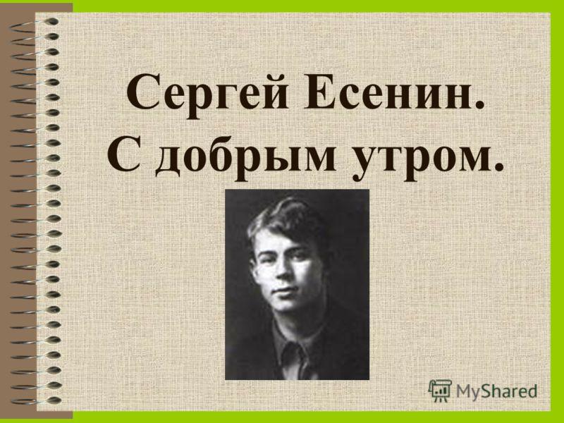Сергей Есенин. С добрым утром.