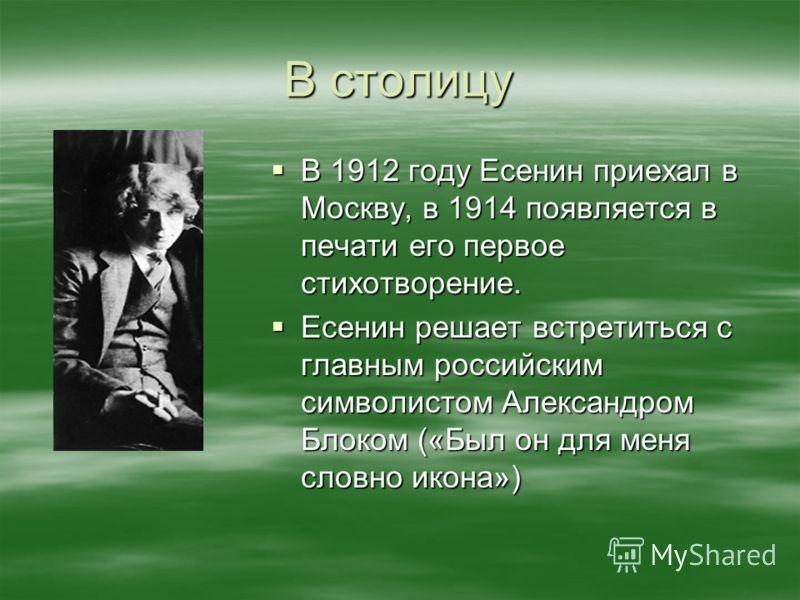 В столицу В 1912 году Есенин приехал в Москву, в 1914 появляется в печати его первое стихотворение. В 1912 году Есенин приехал в Москву, в 1914 появляется в печати его первое стихотворение. Есенин решает встретиться с главным российским символистом А