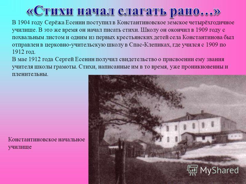 В 1904 году Серёжа Есенин поступил в Константиновское земское четырёхгодичное училище. В это же время он начал писать стихи. Школу он окончил в 1909 году с похвальным листом и одним из первых крестьянских детей села Константинова был отправлен в церк