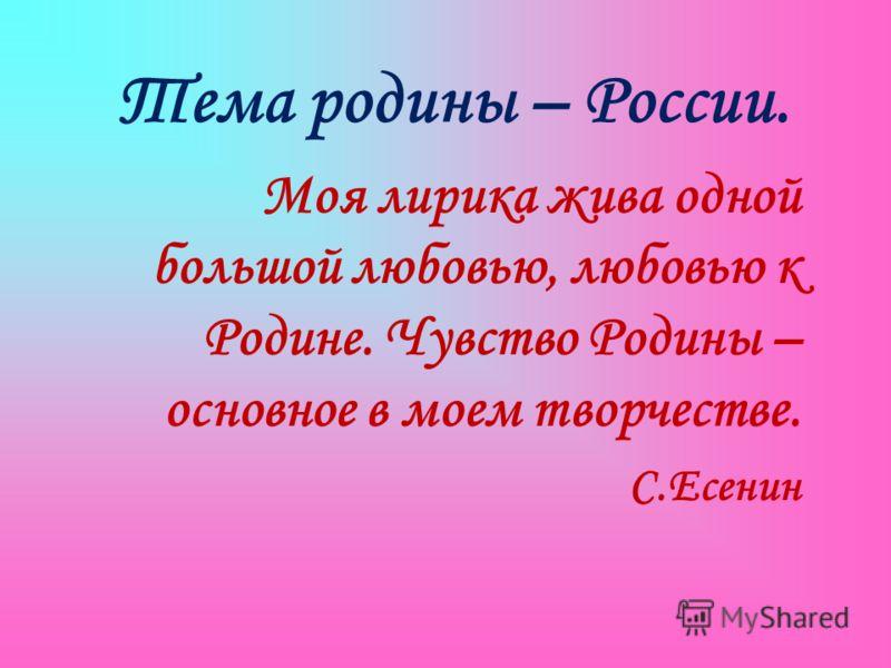 Тема родины – России. Моя лирика жива одной большой любовью, любовью к Родине. Чувство Родины – основное в моем творчестве. С.Есенин
