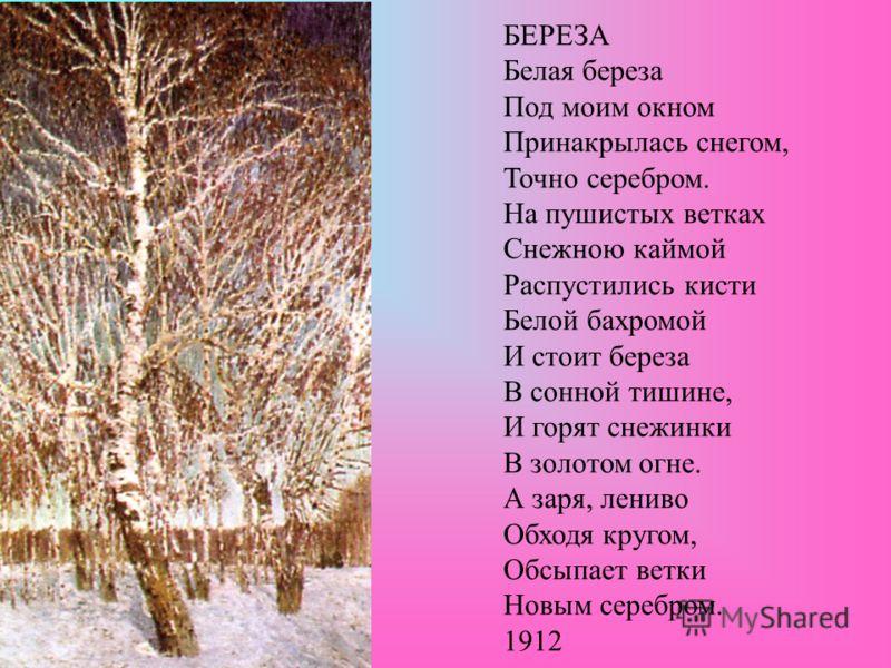 БЕРЕЗА Белая береза Под моим окном Принакрылась снегом, Точно серебром. На пушистых ветках Снежною каймой Распустились кисти Белой бахромой И стоит береза В сонной тишине, И горят снежинки В золотом огне. А заря, лениво Обходя кругом, Обсыпает ветки