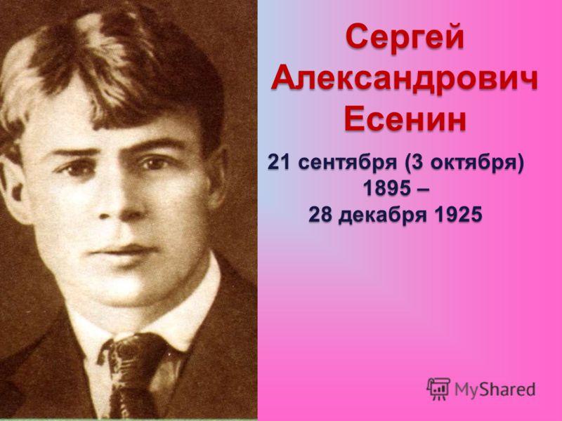 Сергей Александрович Есенин 21 сентября (3 октября) 1895 – 28 декабря 1925