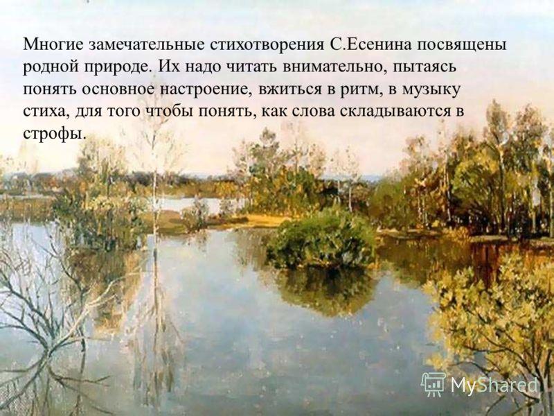 Многие замечательные стихотворения С.Есенина посвящены родной природе. Их надо читать внимательно, пытаясь понять основное настроение, вжиться в ритм, в музыку стиха, для того чтобы понять, как слова складываются в строфы.
