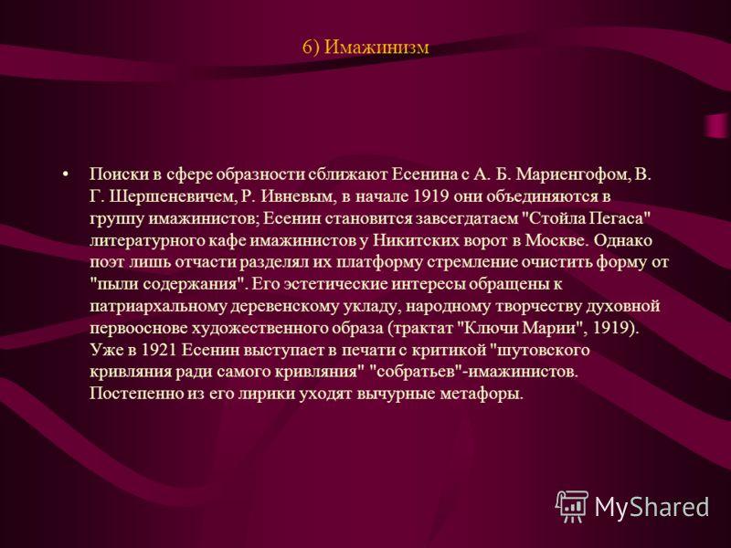 6) Имажинизм Поиски в сфере образности сближают Есенина с А. Б. Мариенгофом, В. Г. Шершеневичем, Р. Ивневым, в начале 1919 они объединяются в группу имажинистов; Есенин становится завсегдатаем