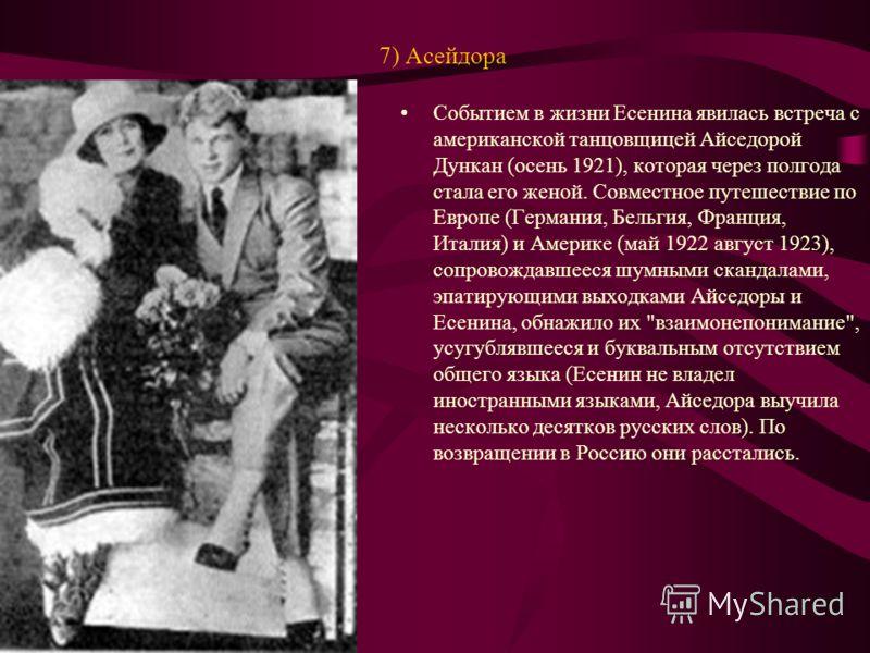 7) Асейдора Событием в жизни Есенина явилась встреча с американской танцовщицей Айседорой Дункан (осень 1921), которая через полгода стала его женой. Совместное путешествие по Европе (Германия, Бельгия, Франция, Италия) и Америке (май 1922 август 192