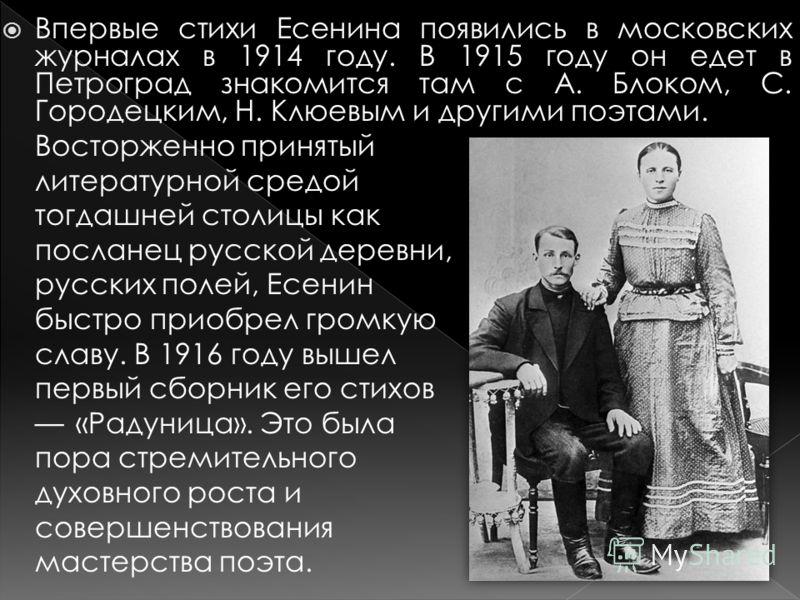 Впервые стихи Есенина появились в московских журналах в 1914 году. В 1915 году он едет в Петроград знакомится там с А. Блоком, С. Городецким, Н. Клюевым и другими поэтами. Восторженно принятый литературной средой тогдашней столицы как посланец русско