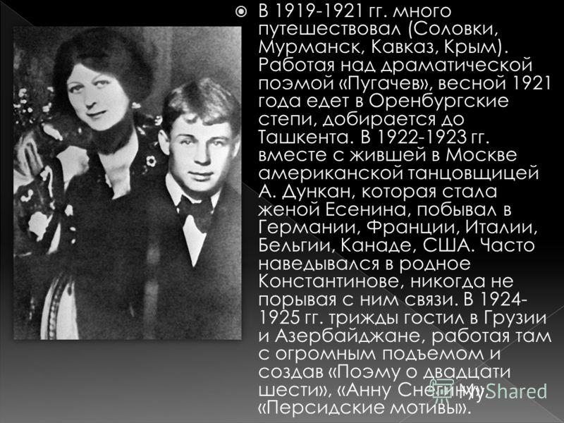 В 1919-1921 гг. много путешествовал (Соловки, Мурманск, Кавказ, Крым). Работая над драматической поэмой «Пугачев», весной 1921 года едет в Оренбургские степи, добирается до Ташкента. В 1922-1923 гг. вместе с жившей в Москве американской танцовщицей А