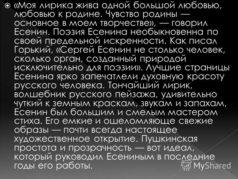 «Моя лирика жива одной большой любовью, любовью к родине. Чувство родины основное в моем творчестве», говорил Есенин. Поэзия Есенина необыкновенна по своей предельной искренности. Как писал Горький, «Сергей Есенин не столько человек, сколько орган, с