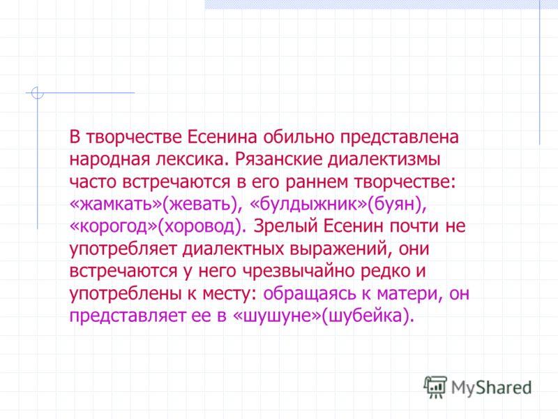 В творчестве Есенина обильно представлена народная лексика. Рязанские диалектизмы часто встречаются в его раннем творчестве: «жамкать»(жевать), «булдыжник»(буян), «корогод»(хоровод). Зрелый Есенин почти не употребляет диалектных выражений, они встреч