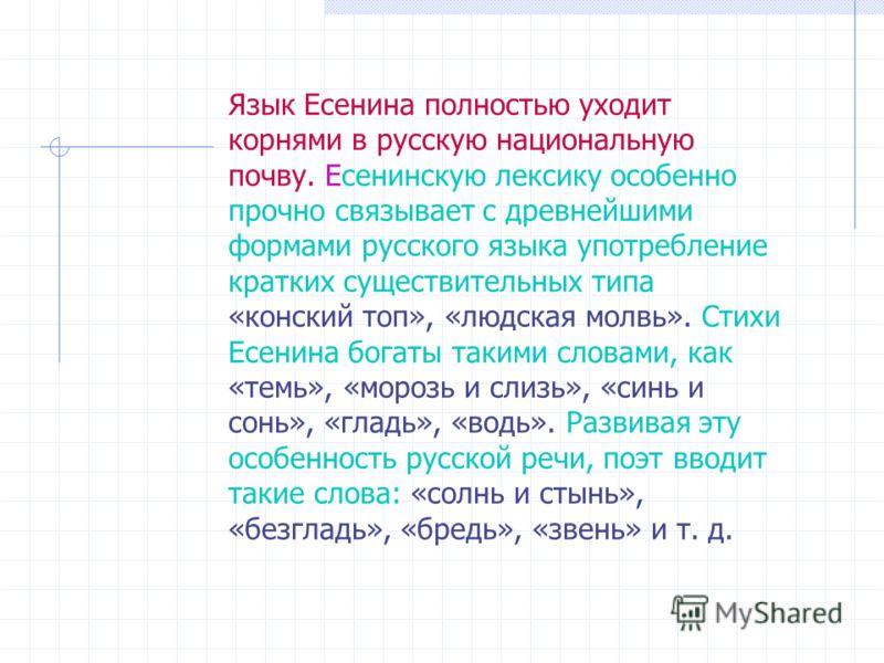 Язык Есенина полностью уходит корнями в русскую национальную почву. Есенинскую лексику особенно прочно связывает с древнейшими формами русского языка употребление кратких существительных типа «конский топ», «людская молвь». Стихи Есенина богаты таким
