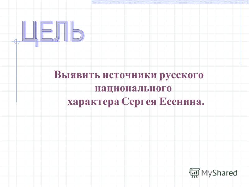 Выявить источники русского национального характера Сергея Есенина.