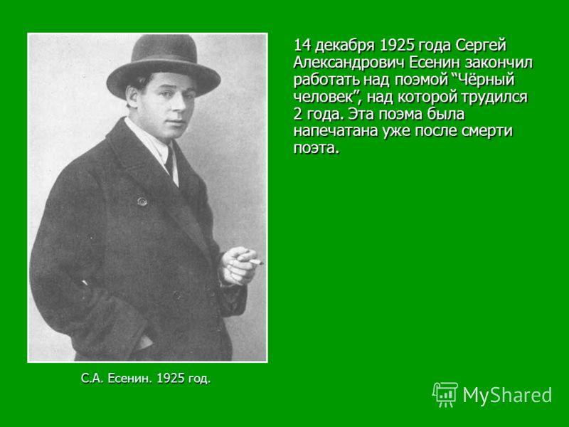 С.А. Есенин. 1925 год. 14 декабря 1925 года Сергей Александрович Есенин закончил работать над поэмой Чёрный человек, над которой трудился 2 года. Эта поэма была напечатана уже после смерти поэта.