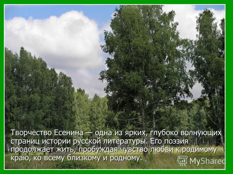 Творчество Есенина одна из ярких, глубоко волнующих страниц истории русской литературы. Его поэзия продолжает жить, пробуждая чувство любви к родимому краю, ко всему близкому и родному.