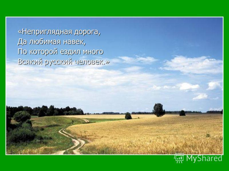 «Неприглядная дорога, Да любимая навек, По которой ездил много Всякий русский человек.»