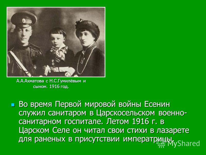 Во время Первой мировой войны Есенин служил санитаром в Царскосельском военно- санитарном госпитале. Летом 1916 г. в Царском Селе он читал свои стихи в лазарете для раненых в присутствии императрицы. Во время Первой мировой войны Есенин служил санита