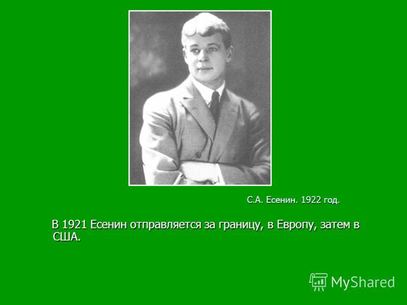 В 1921 Есенин отправляется за границу, в Европу, затем в США. В 1921 Есенин отправляется за границу, в Европу, затем в США. С.А. Есенин. 1922 год.