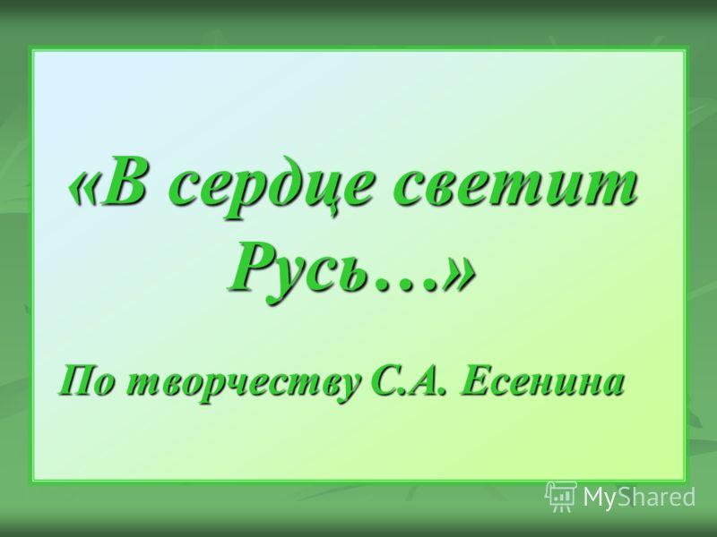 «В сердце светит Русь…» «В сердце светит Русь…» По творчеству С.А. Есенина