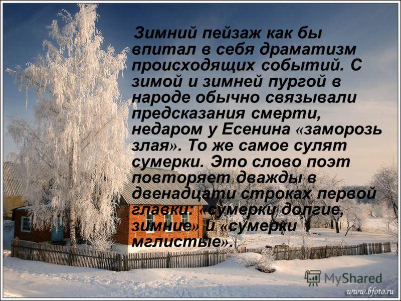 Зимний пейзаж как бы впитал в себя драматизм происходящих событий. С зимой и зимней пургой в народе обычно связывали предсказания смерти, недаром у Есенина « заморозь злая ». То же самое сулят сумерки. Это слово поэт повторяет дважды в двенадцати стр