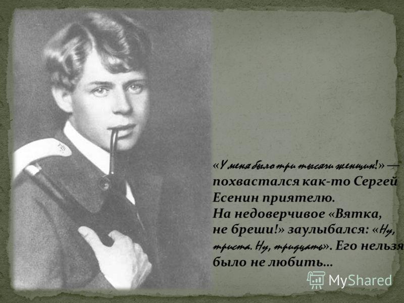 « У меня было три тысячи женщин !» похвастался как-то Сергей Есенин приятелю. На недоверчивое «Вятка, не бреши!» заулыбался: « Ну, триста. Ну, тридцать ». Его нельзя было не любить…