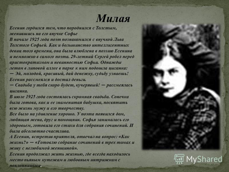 Милая Есенин гордился тем, что породнился с Толстым, женившись на его внучке Софье В начале 1925 года поэт познакомился с внучкой Льва Толстого Софьей. Как и большинство интеллигентных девиц того времени, она была влюблена в поэзию Есенина и немножко