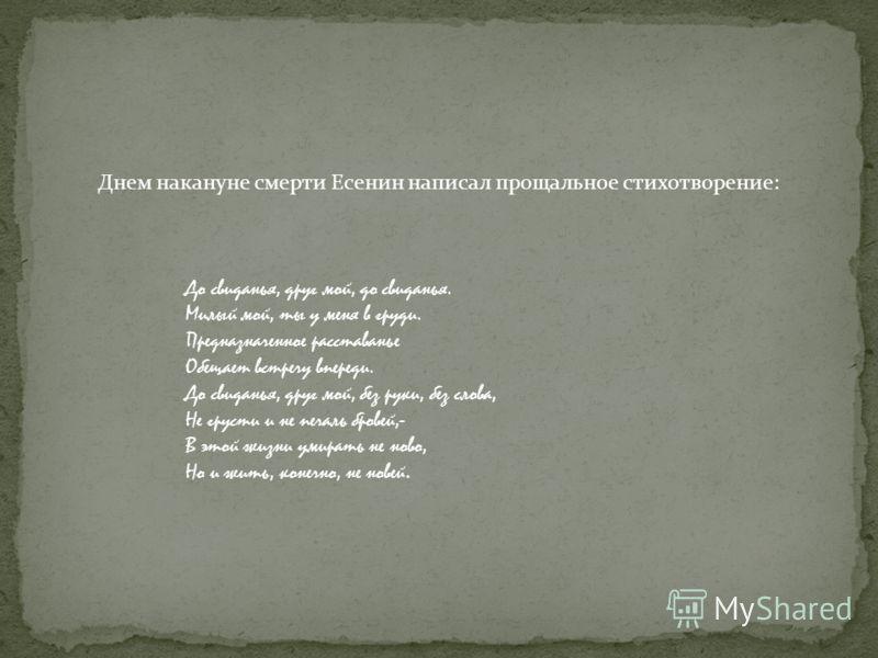 Днем накануне смерти Есенин написал прощальное стихотворение: До свиданья, друг мой, до свиданья. Милый мой, ты у меня в груди. Предназначенное расставанье Обещает встречу впереди. До свиданья, друг мой, без руки, без слова, Не грусти и не печаль бро