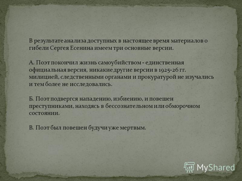В результате анализа доступных в настоящее время материалов о гибели Сергея Есенина имеем три основные версии. А. Поэт покончил жизнь самоубийством - единственная официальная версия, никакие другие версии в 1925-26 гг. милицией, следственными органам