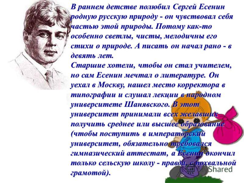 В раннем детстве полюбил Сергей Есенин родную русскую природу - он чувствовал себя частью этой природы. Потому как-то особенно светлы, чисты, мелодичны его стихи о природе. А писать он начал рано - в девять лет. Старшие хотели, чтобы он стал учителем
