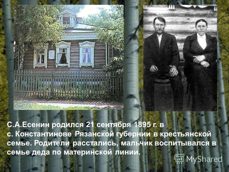 С.А.Есенин родился 21 сентября 1895 г. в с. Константинове Рязанской губернии в крестьянской семье. Родители расстались, мальчик воспитывался в семье деда по материнской линии.