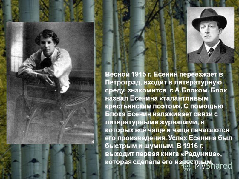 Весной 1915 г. Есенин переезжает в Петроград, входит в литературную среду, знакомится с А.Блоком. Блок назвал Есенина «талантливым крестьянским поэтом». С помощью Блока Есенин налаживает связи с литературными журналами, в которых всё чаще и чаще печа