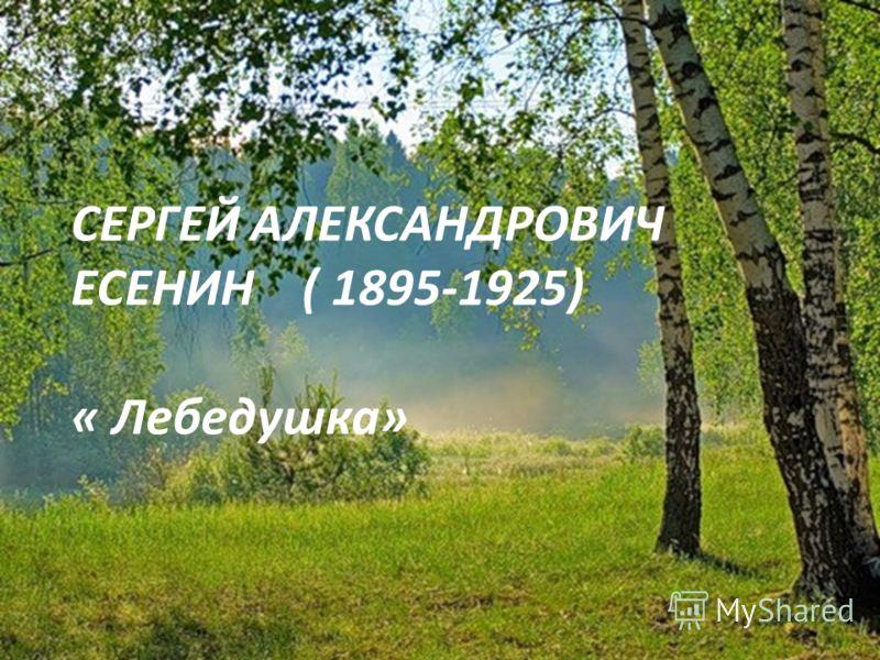 СЕРГЕЙ АЛЕКСАНДРОВИЧ ЕСЕНИН ( 1895-1925) « Лебедушка»