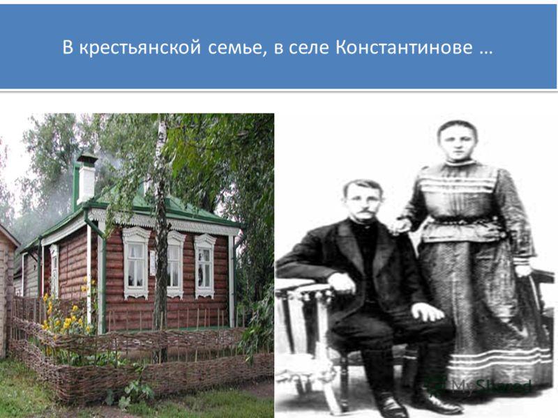 В крестьянской семье, в селе Константинове …