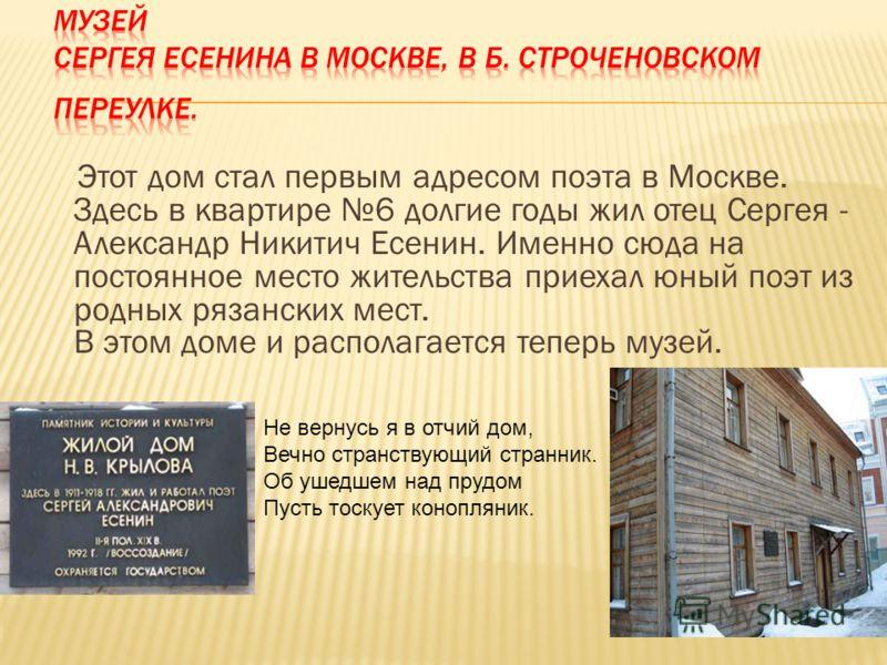 Этот дом стал первым адресом поэта в Москве. Здесь в квартире 6 долгие годы жил отец Сергея - Александр Никитич Есенин. Именно сюда на постоянное место жительства приехал юный поэт из родных рязанских мест. В этом доме и располагается теперь музей. Н