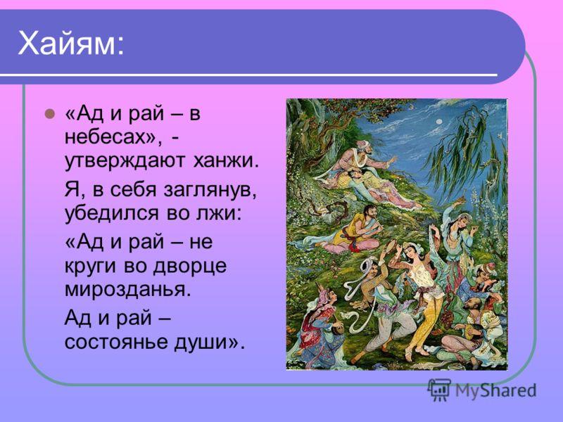 Хайям: «Ад и рай – в небесах», - утверждают ханжи. Я, в себя заглянув, убедился во лжи: «Ад и рай – не круги во дворце мирозданья. Ад и рай – состоянье души».