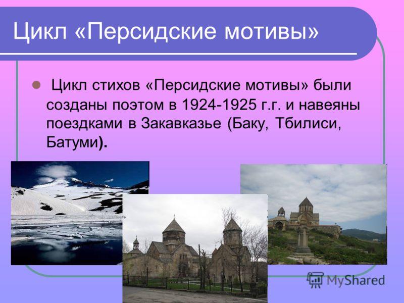Цикл «Персидские мотивы» Цикл стихов «Персидские мотивы» были созданы поэтом в 1924-1925 г.г. и навеяны поездками в Закавказье (Баку, Тбилиси, Батуми).