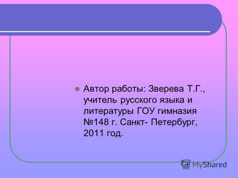 Автор работы: Зверева Т.Г., учитель русского языка и литературы ГОУ гимназия 148 г. Санкт- Петербург, 2011 год.