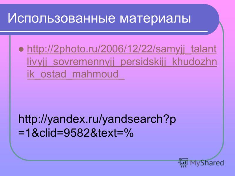 Использованные материалы http://2photo.ru/2006/12/22/samyjj_talant livyjj_sovremennyjj_persidskijj_khudozhn ik_ostad_mahmoud_ http://2photo.ru/2006/12/22/samyjj_talant livyjj_sovremennyjj_persidskijj_khudozhn ik_ostad_mahmoud_ http://yandex.ru/yandse