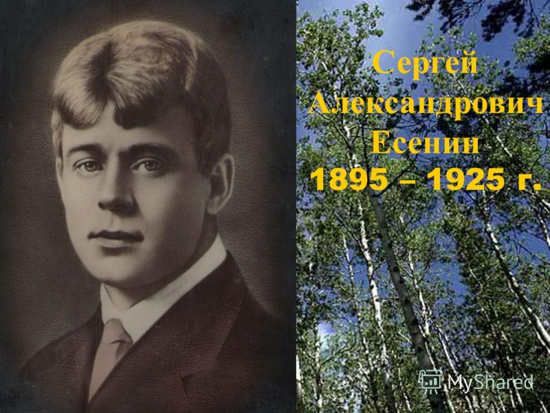 Сергей Александрович Есенин 1895 – 1925 г.