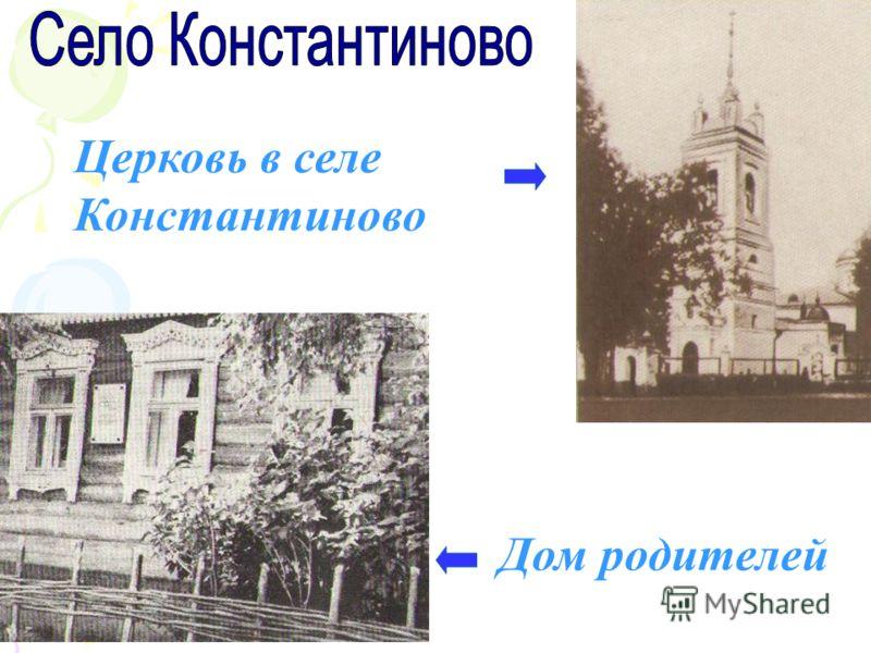 Дом родителей Церковь в селе Константиново