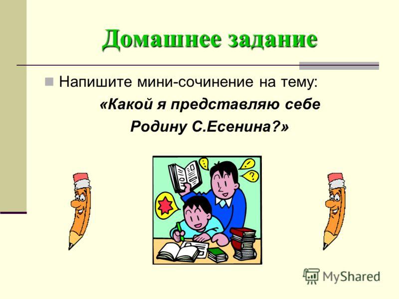 Домашнее задание Напишите мини-сочинение на тему: «Какой я представляю себе Родину С.Есенина?»