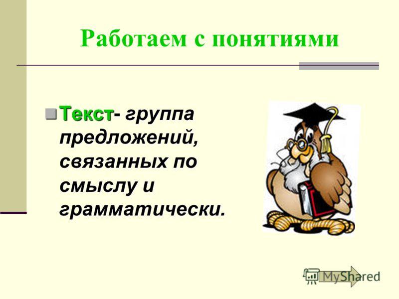Работаем с понятиями Текст- группа предложений, связанных по смыслу и грамматически. Текст- группа предложений, связанных по смыслу и грамматически.