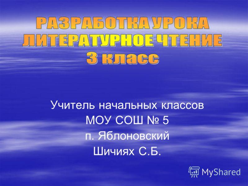 Учитель начальных классов МОУ СОШ 5 п. Яблоновский Шичиях С.Б.
