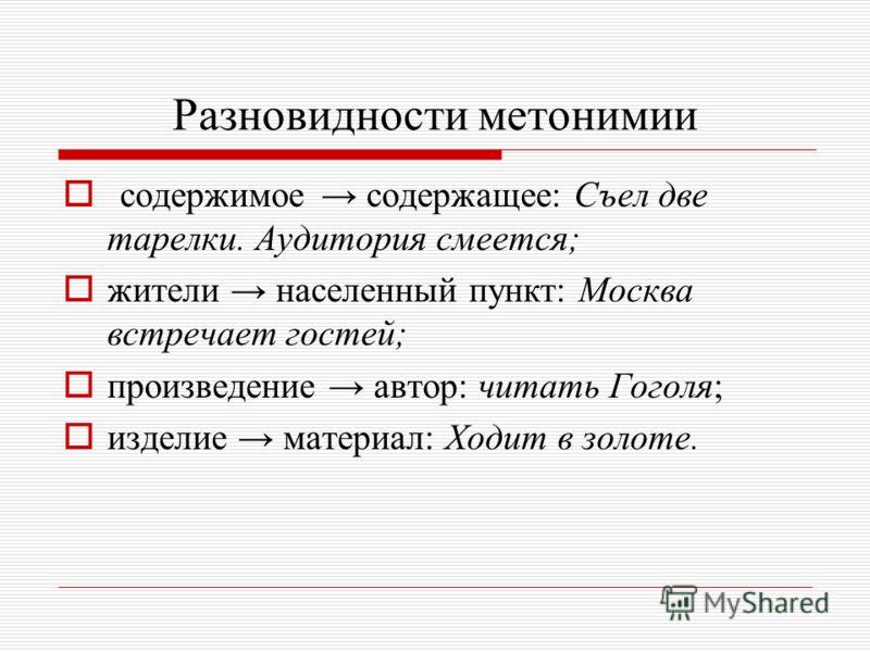 Разновидности метонимии содержимое содержащее: Съел две тарелки. Аудитория смеется; жители населенный пункт: Москва встречает гостей; произведение автор: читать Гоголя; изделие материал: Ходит в золоте.